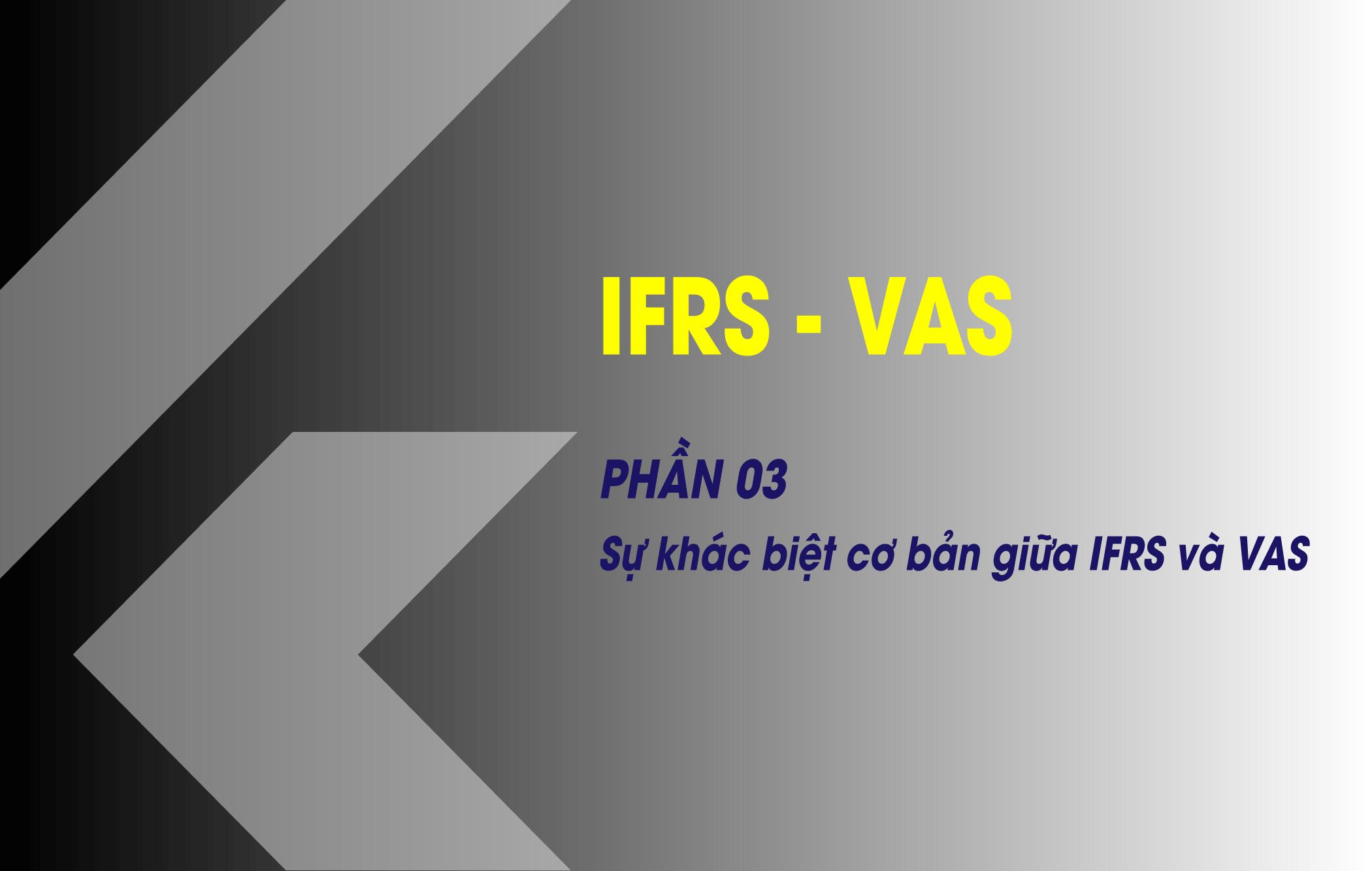 Phần 3 - Sự khác biệt giữa IFRS và VAS